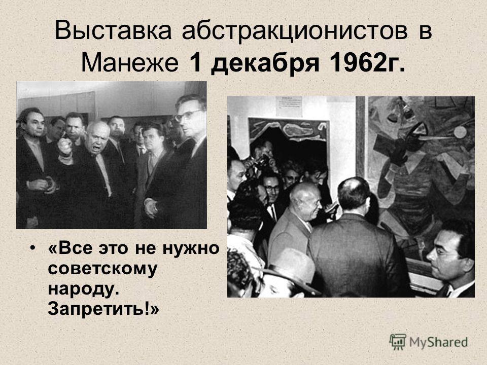 Выставка абстракционистов в Манеже 1 декабря 1962г. «Все это не нужно советскому народу. Запретить!»