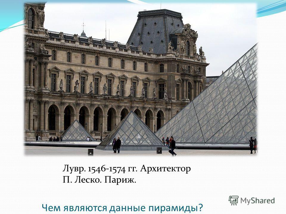 Лувр. 1546-1574 гг. Архитектор П. Леско. Париж. Чем являются данные пирамиды?