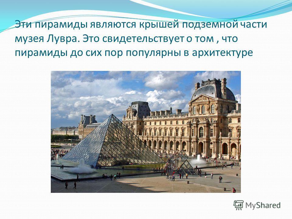 Эти пирамиды являются крышей подземной части музея Лувра. Это свидетельствует о том, что пирамиды до сих пор популярны в архитектуре