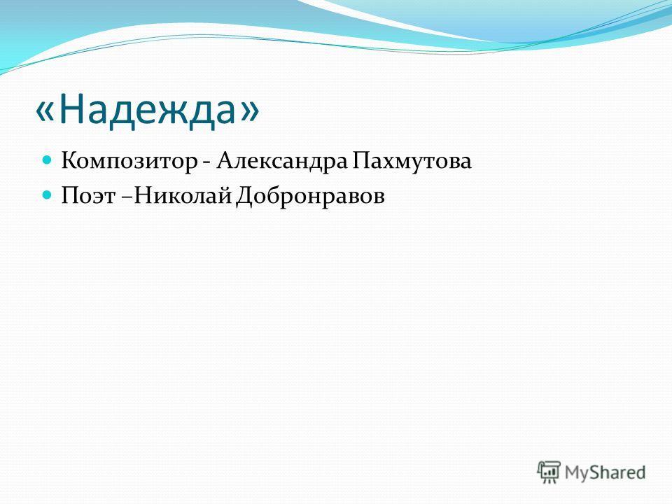«Надежда» Композитор - Александра Пахмутова Поэт –Николай Добронравов