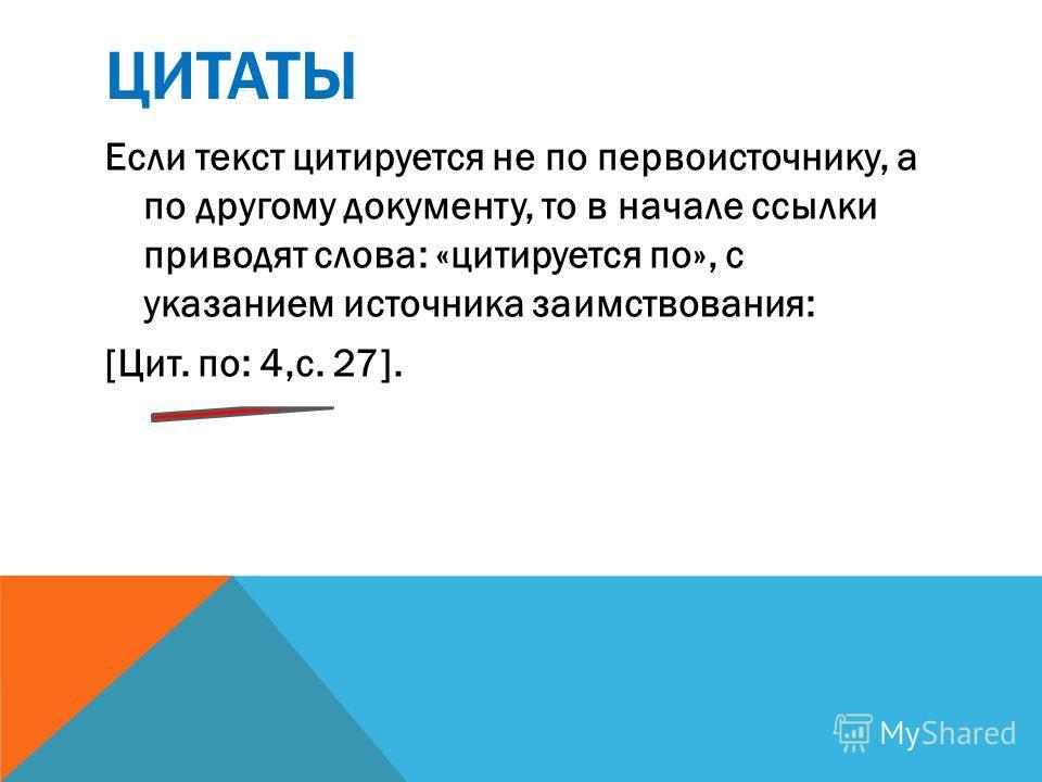 ЦИТАТЫ Если текст цитируется не по первоисточнику, а по другому документу, то в начале ссылки приводят слова: «цитируется по», с указанием источника заимствования: [Цит. по: 4,с. 27].