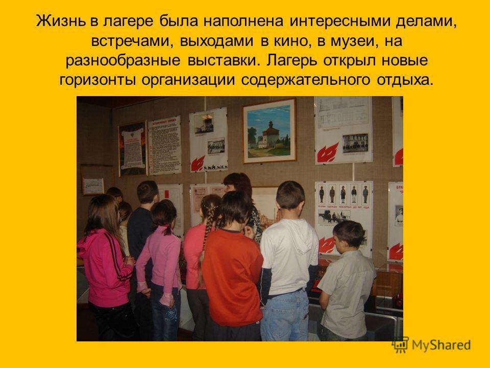 Жизнь в лагере была наполнена интересными делами, встречами, выходами в кино, в музеи, на разнообразные выставки. Лагерь открыл новые горизонты организации содержательного отдыха.