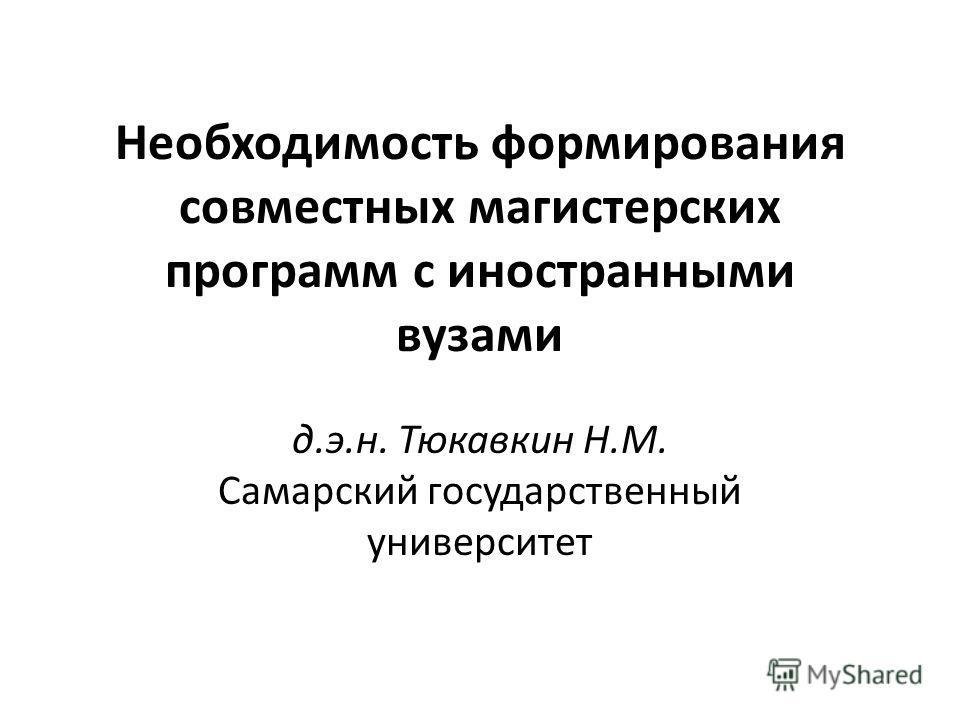 Необходимость формирования совместных магистерских программ с иностранными вузами д.э.н. Тюкавкин Н.М. Самарский государственный университет