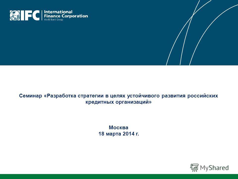 Семинар «Разработка стратегии в целях устойчивого развития российских кредитных организаций» Москва 18 марта 2014 г.