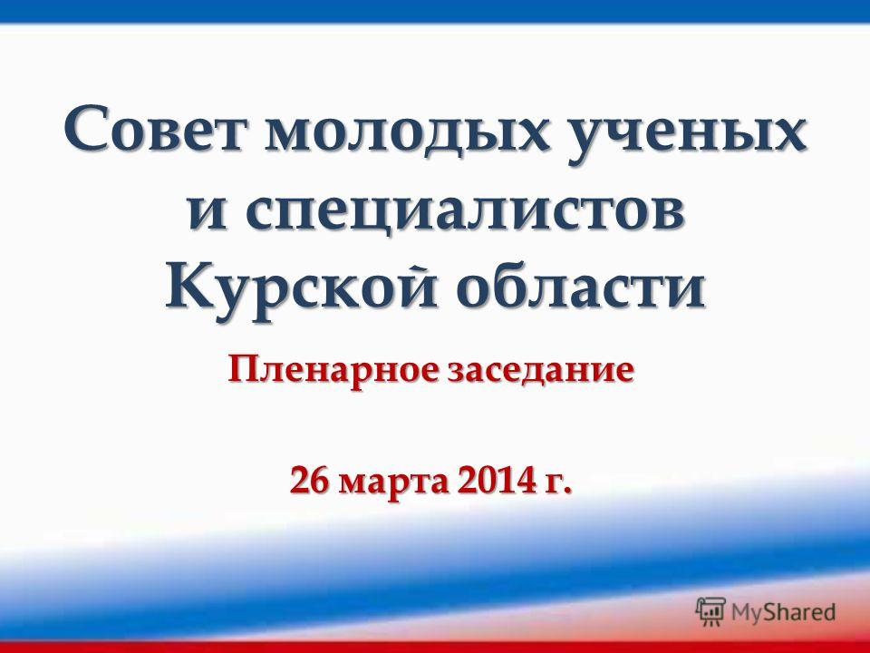Совет молодых ученых и специалистов Курской области Пленарное заседание 26 марта 2014 г.