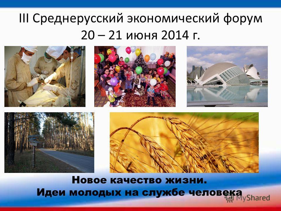 III Среднерусский экономический форум 20 – 21 июня 2014 г. Новое качество жизни. Идеи молодых на службе человека