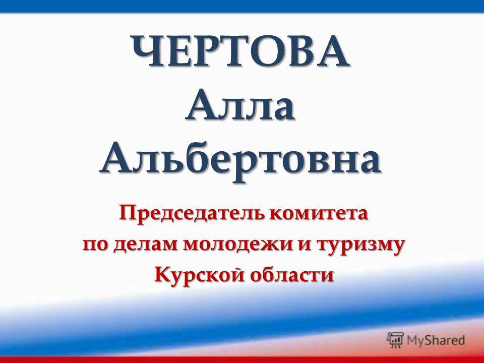 ЧЕРТОВА Алла Альбертовна Председатель комитета по делам молодежи и туризму Курской области