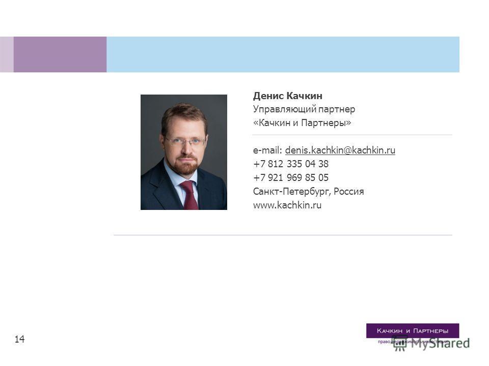 14 Денис Качкин Управляющий партнер «Качкин и Партнеры» e-mail: denis.kachkin@kachkin.ru +7 812 335 04 38 +7 921 969 85 05 Санкт-Петербург, Россия www.kachkin.ru