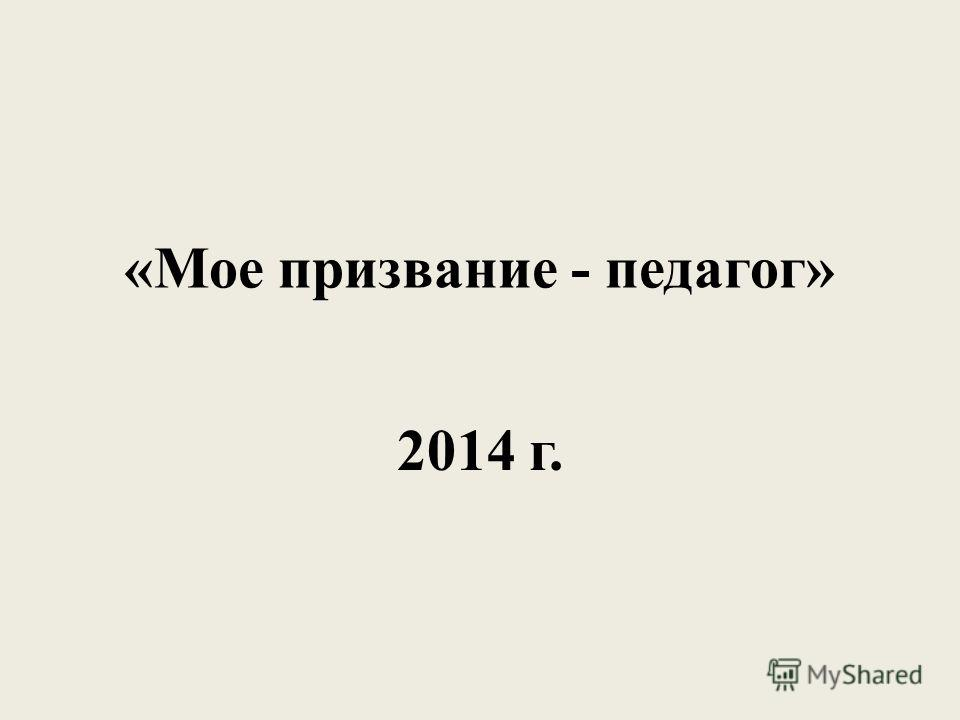 «Мое призвание - педагог» 2014 г.