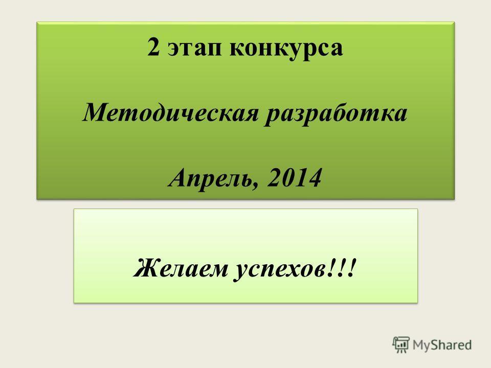 2 этап конкурса Методическая разработка Апрель, 2014 Желаем успехов!!!