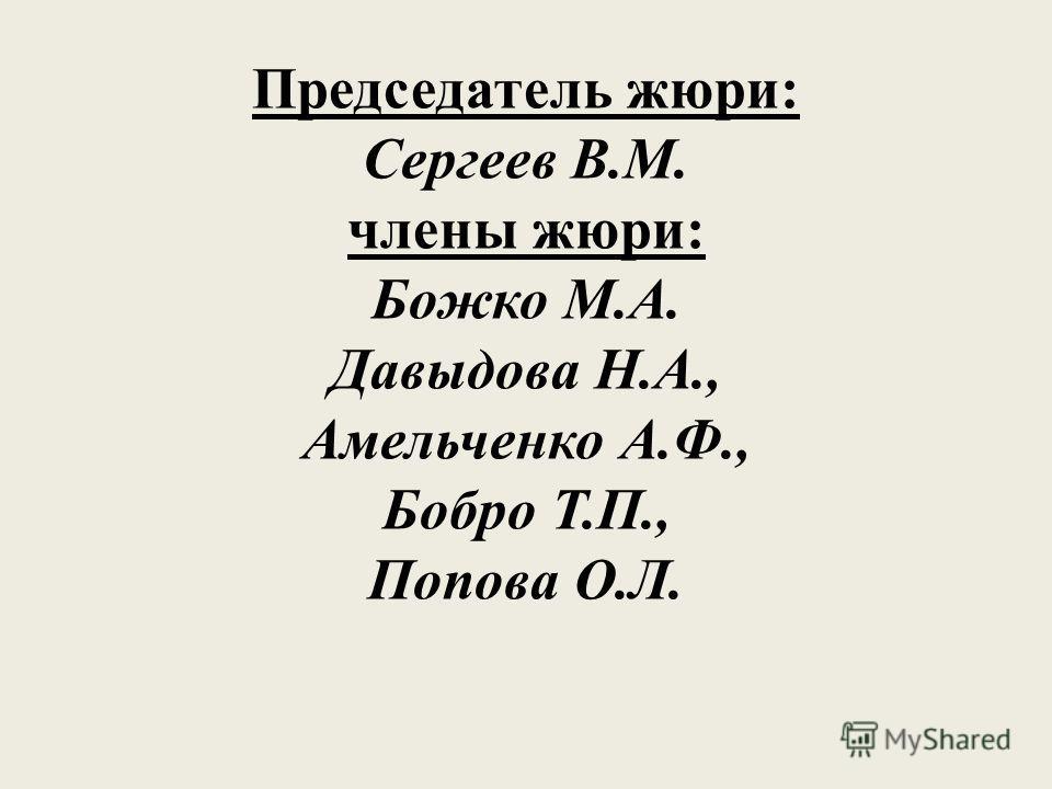 Председатель жюри: Сергеев В.М. члены жюри: Божко М.А. Давыдова Н.А., Амельченко А.Ф., Бобро Т.П., Попова О.Л.