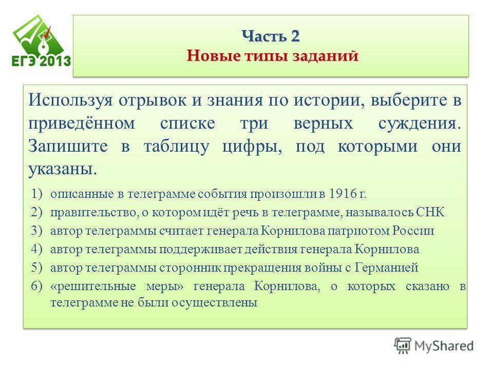 Часть 2 Новые типы заданий Используя отрывок и знания по истории, выберите в приведённом списке три верных суждения. Запишите в таблицу цифры, под которыми они указаны. 1)описанные в телеграмме события произошли в 1916 г. 2)правительство, о котором и