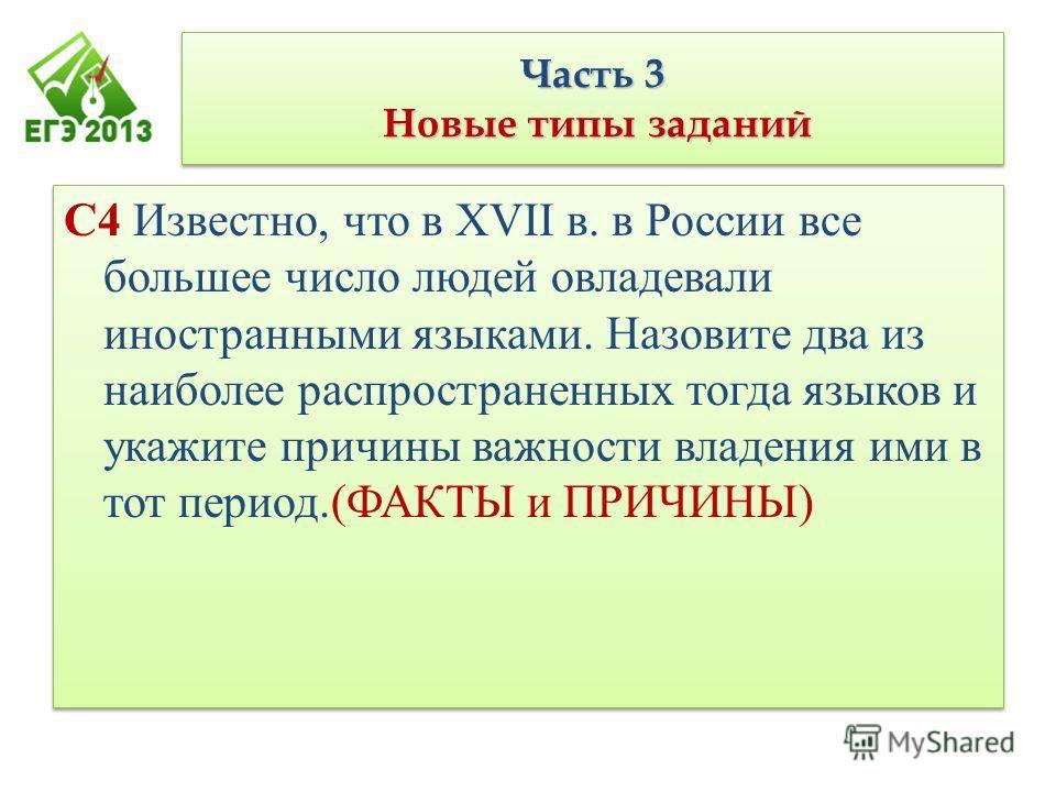 Часть 3 Новые типы заданий С4 Известно, что в XVII в. в России все большее число людей овладевали иностранными языками. Назовите два из наиболее распространенных тогда языков и укажите причины важности владения ими в тот период.(ФАКТЫ и ПРИЧИНЫ)