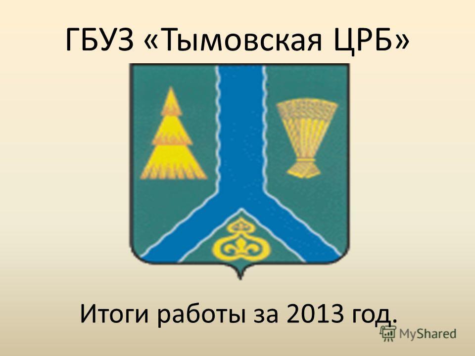 ГБУЗ «Тымовская ЦРБ» Итоги работы за 2013 год.