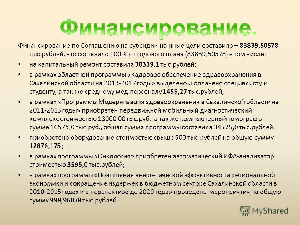 Финансирование по Соглашению на субсидии на иные цели составило – 83839,50578 тыс.рублей, что составило 100 % от годового плана (83839,50578) в том числе: на капитальный ремонт составила 30339.1 тыс.рублей; в рамках областной программы «Кадровое обес