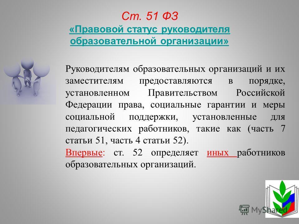 Ст. 51 ФЗ «Правовой статус руководителя образовательной организации» Руководителям образовательных организаций и их заместителям предоставляются в порядке, установленном Правительством Российской Федерации права, социальные гарантии и меры социальной