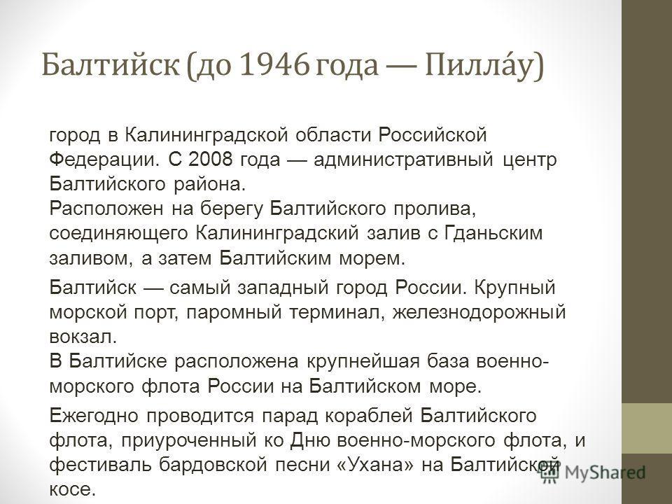 Балтийск (до 1946 года Пилла́у) город в Калининградской области Российской Федерации. С 2008 года административный центр Балтийского района. Расположен на берегу Балтийского пролива, соединяющего Калининградский залив с Гданьским заливом, а затем Бал