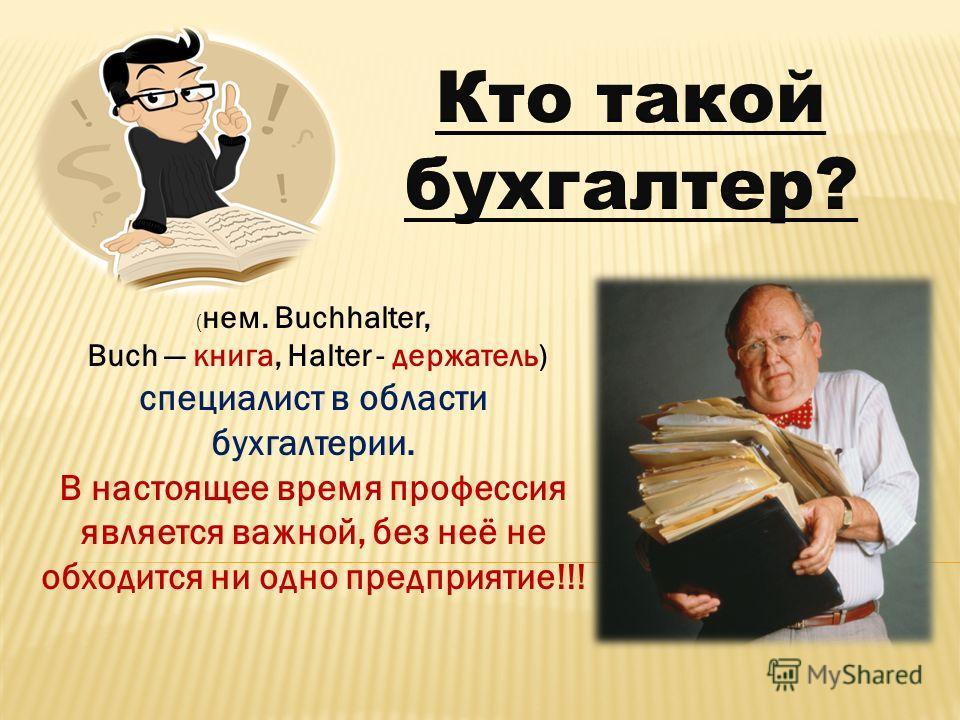 ( нем. Buchhalter, Buch книга, Halter - держатель) специалист в области бухгалтерии. В настоящее время профессия является важной, без неё не обходится ни одно предприятие!!!