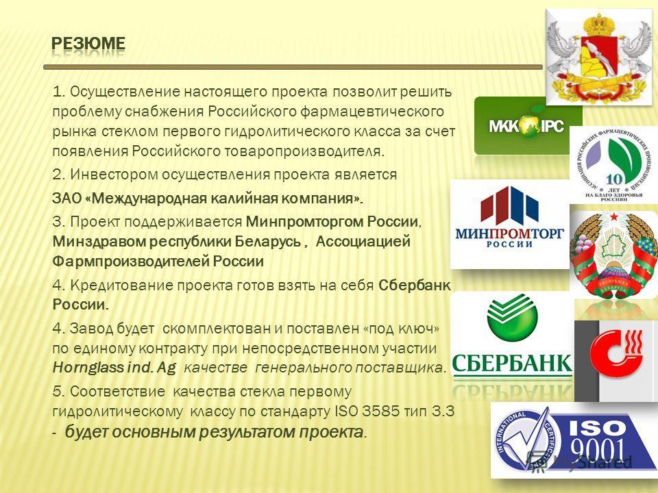 1. Осуществление настоящего проекта позволит решить проблему снабжения Российского фармацевтического рынка стеклом первого гидролитического класса за счет появления Российского товаропроизводителя. 2. Инвестором осуществления проекта является ЗАО «Ме