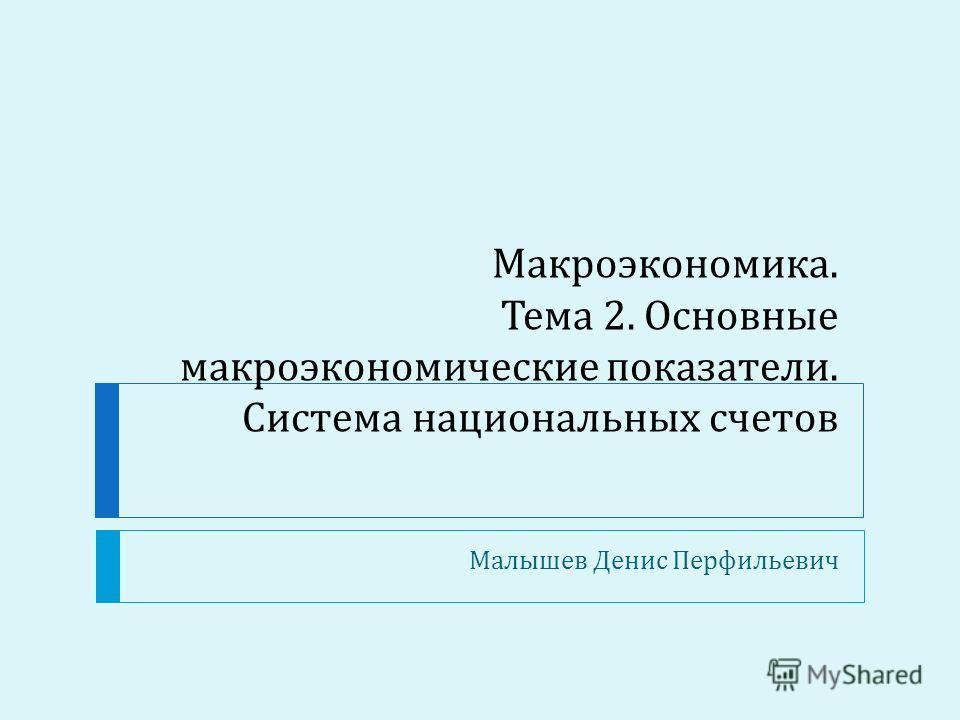 Макроэкономика. Тема 2. Основные макроэкономические показатели. Система национальных счетов Малышев Денис Перфильевич