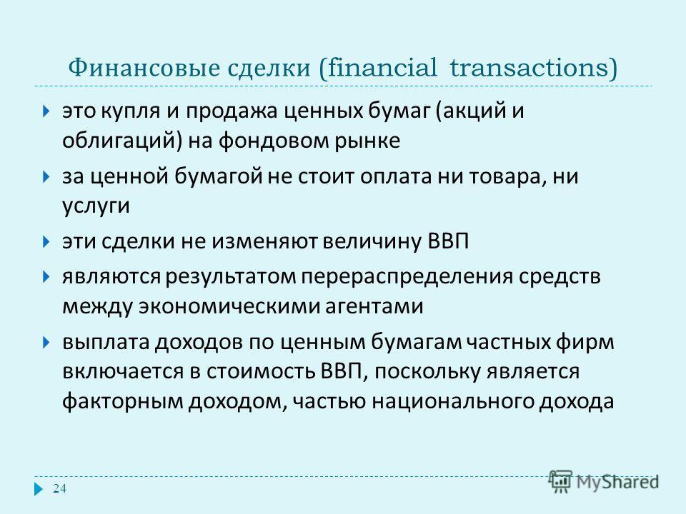 Финансовые сделки (financial transactions) это купля и продажа ценных бумаг ( акций и облигаций ) на фондовом рынке за ценной бумагой не стоит оплата ни товара, ни услуги эти сделки не изменяют величину ВВП являются результатом перераспределения сред