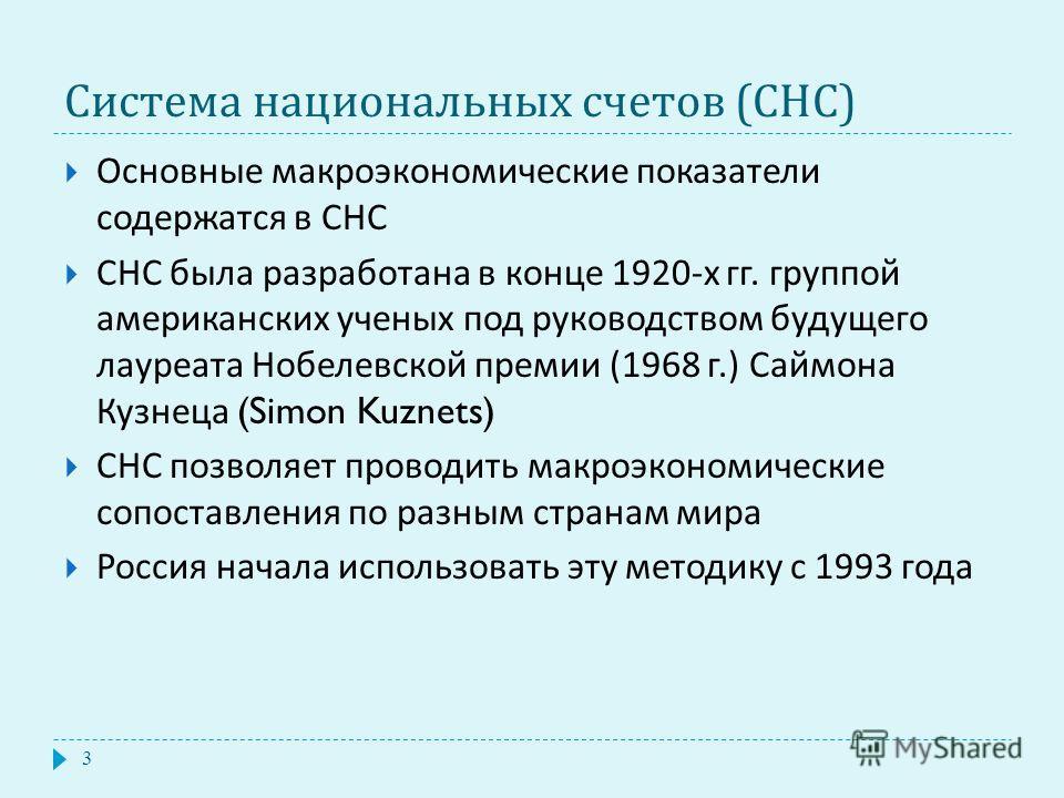 Система национальных счетов ( СНС ) Основные макроэкономические показатели содержатся в СНС СНС была разработана в конце 1920- х гг. группой американских ученых под руководством будущего лауреата Нобелевской премии (1968 г.) Саймона Кузнеца (Simon Ku