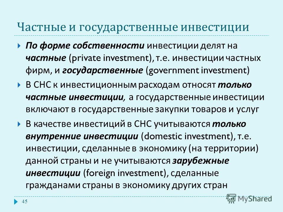 Частные и государственные инвестиции По форме собственности инвестиции делят на частные (private investment), т. е. инвестиции частных фирм, и государственные (government investment) В СНС к инвестиционным расходам относят только частные инвестиции,