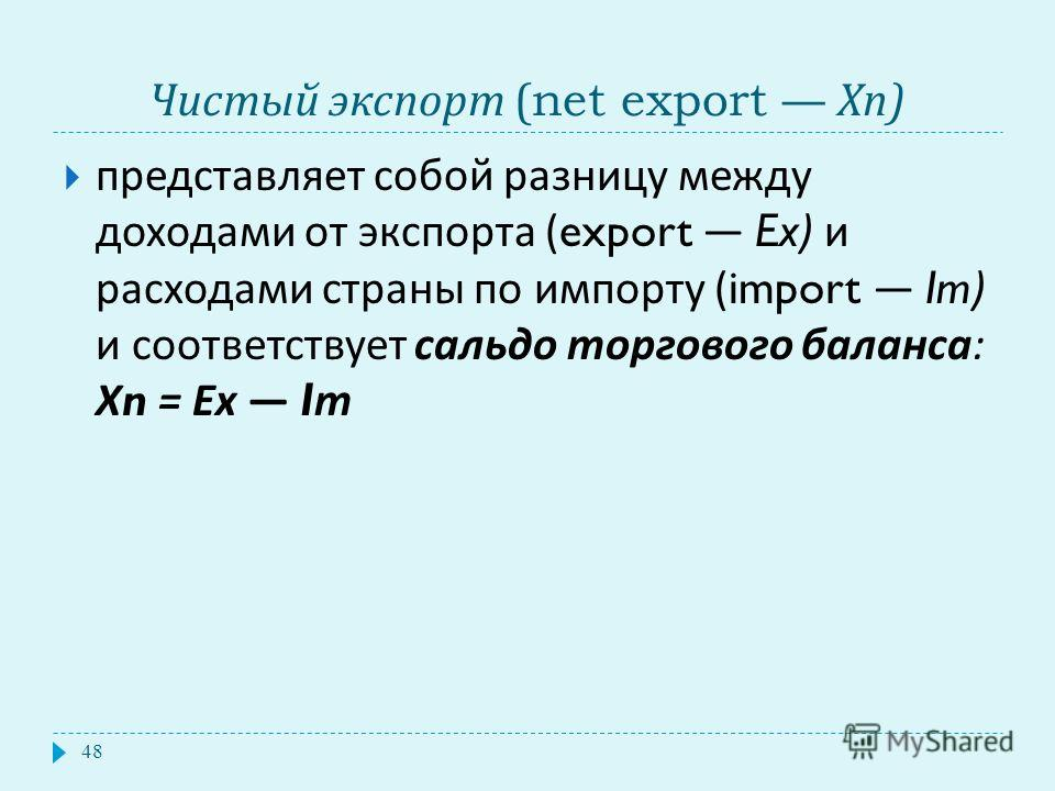 Чистый экспорт (net export Хп ) представляет собой разницу между доходами от экспорта (export Ex) и расходами страны по импорту (import Im) и соответствует сальдо торгового баланса : Х n = Ех I т 48