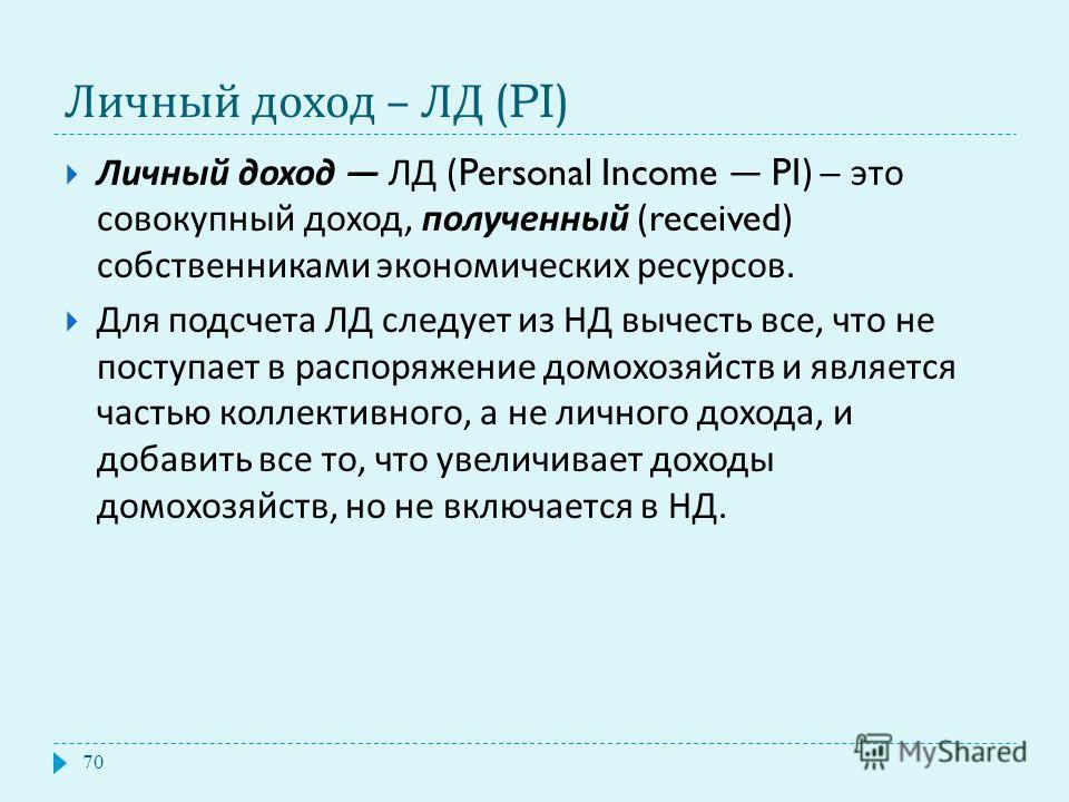 Личный доход – ЛД (PI) Личный доход ЛД (Personal Income PI) – это совокупный доход, полученный (received) собственниками экономических ресурсов. Для подсчета ЛД следует из НД вычесть все, что не поступает в распоряжение домохозяйств и является частью