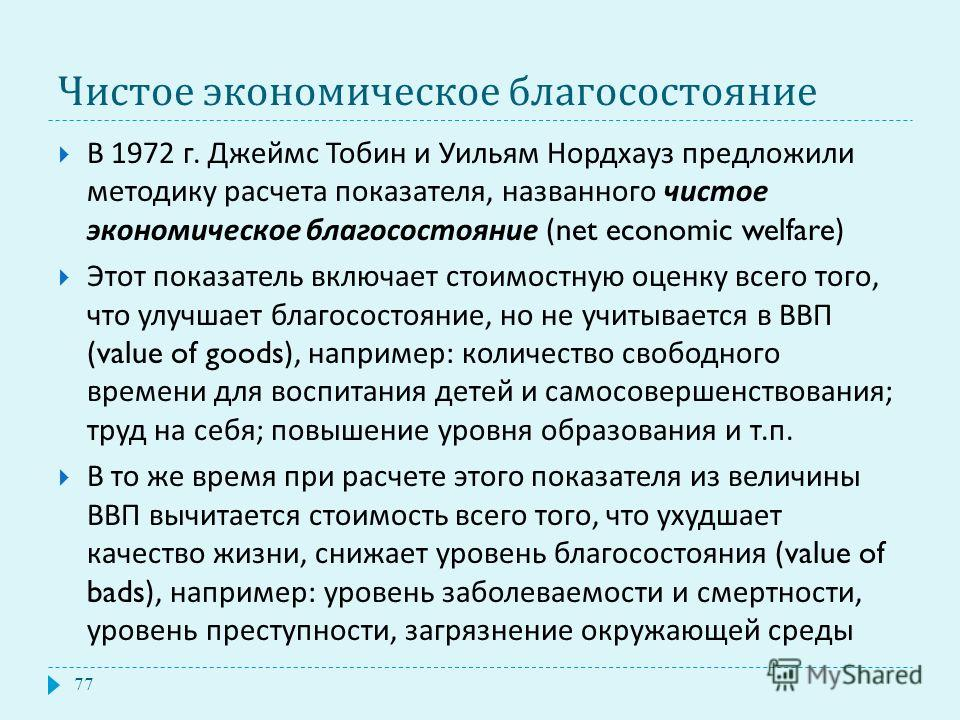 Чистое экономическое благосостояние В 1972 г. Джеймс Тобин и Уильям Нордхауз предложили методику расчета показателя, названного чистое экономическое благосостояние (net economic welfare) Этот показатель включает стоимостную оценку всего того, что улу