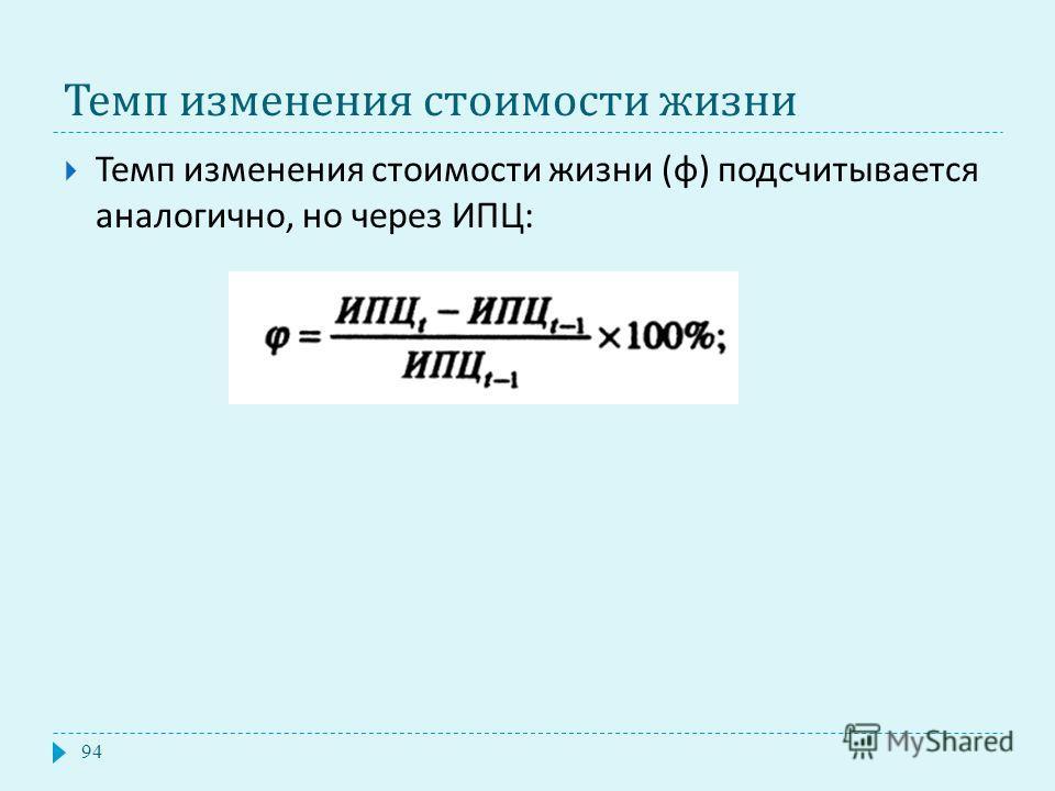 Темп изменения стоимости жизни Темп изменения стоимости жизни ( φ ) подсчитывается аналогично, но через ИПЦ : 94