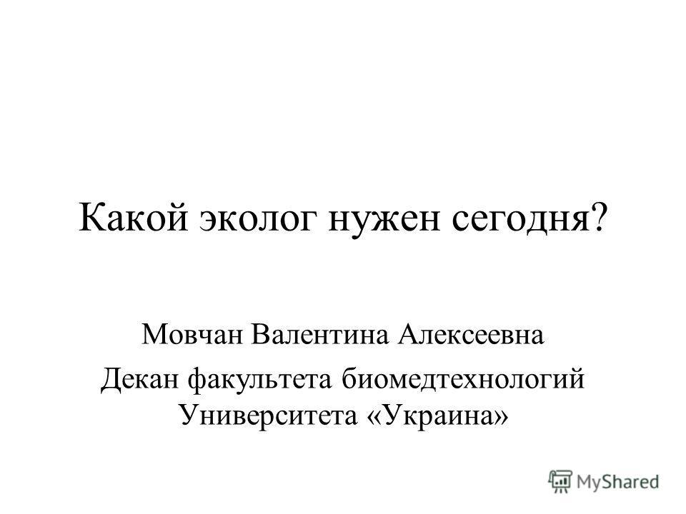 Какой эколог нужен сегодня? Мовчан Валентина Алексеевна Декан факультета биомедтехнологий Университета «Украина»