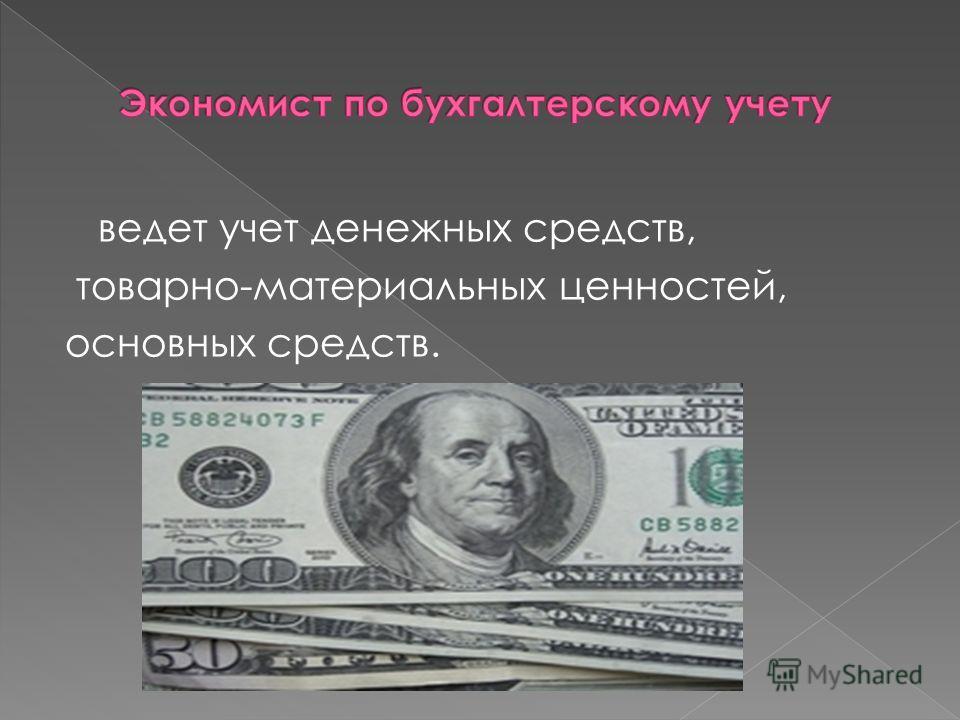 ведет учет денежных средств, товарно-материальных ценностей, основных средств.