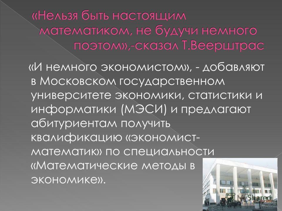 «И немного экономистом», - добавляют в Московском государственном университете экономики, статистики и информатики (МЭСИ) и предлагают абитуриентам получить квалификацию «экономист- математик» по специальности «Математические методы в экономике».