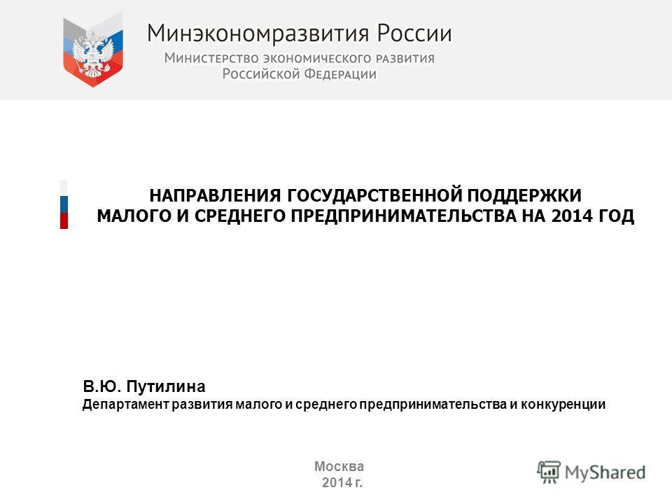 НАПРАВЛЕНИЯ ГОСУДАРСТВЕННОЙ ПОДДЕРЖКИ МАЛОГО И СРЕДНЕГО ПРЕДПРИНИМАТЕЛЬСТВА НА 2014 ГОД Москва 2014 г. В.Ю. Путилина Департамент развития малого и среднего предпринимательства и конкуренции
