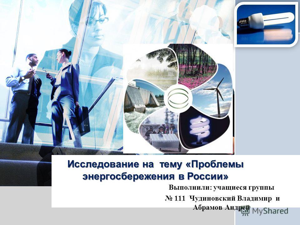 L/O/G/O Исследование на тему «Проблемы энергосбережения в России» Выполнили: учащиеся группы 111 Чудиновский Владимир и Абрамов Андрей
