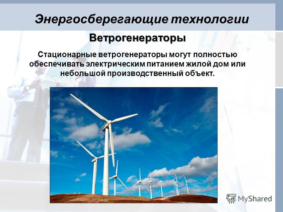 Энергосберегающие технологии Ветрогенераторы Стационарные ветрогенераторы могут полностью обеспечивать электрическим питанием жилой дом или небольшой производственный объект.