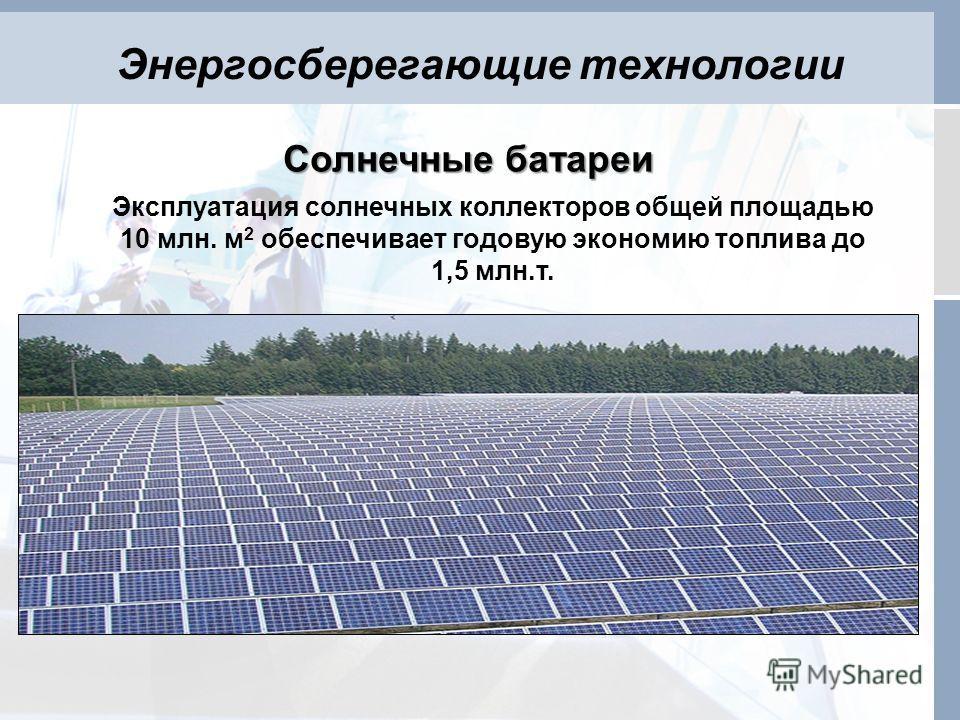Энергосберегающие технологии Солнечные батареи Эксплуатация солнечных коллекторов общей площадью 10 млн. м 2 обеспечивает годовую экономию топлива до 1,5 млн.т.