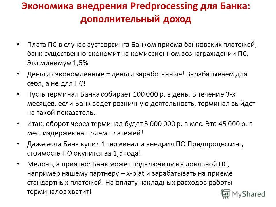 Экономика внедрения Predprocessing для Банка: дополнительный доход Плата ПС в случае аустсорсинга Банком приема банковских платежей, банк существенно экономит на комиссионном вознаграждении ПС. Это минимум 1,5% Деньги сэкономленные = деньги заработан