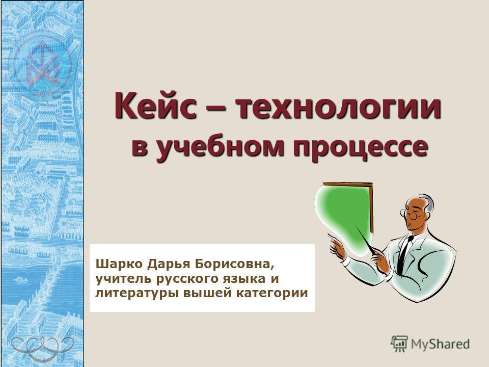Кейс – технологии в учебном процессе Кейс – технологии в учебном процессе Шарко Дарья Борисовна, учитель русского языка и литературы вышей категории