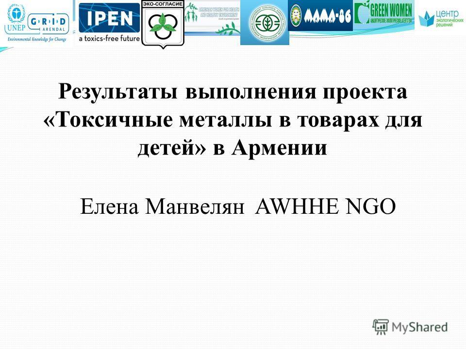 Результаты выполнения проекта «Токсичные металлы в товарах для детей» в Армении Елена Манвелян AWHHE NGO