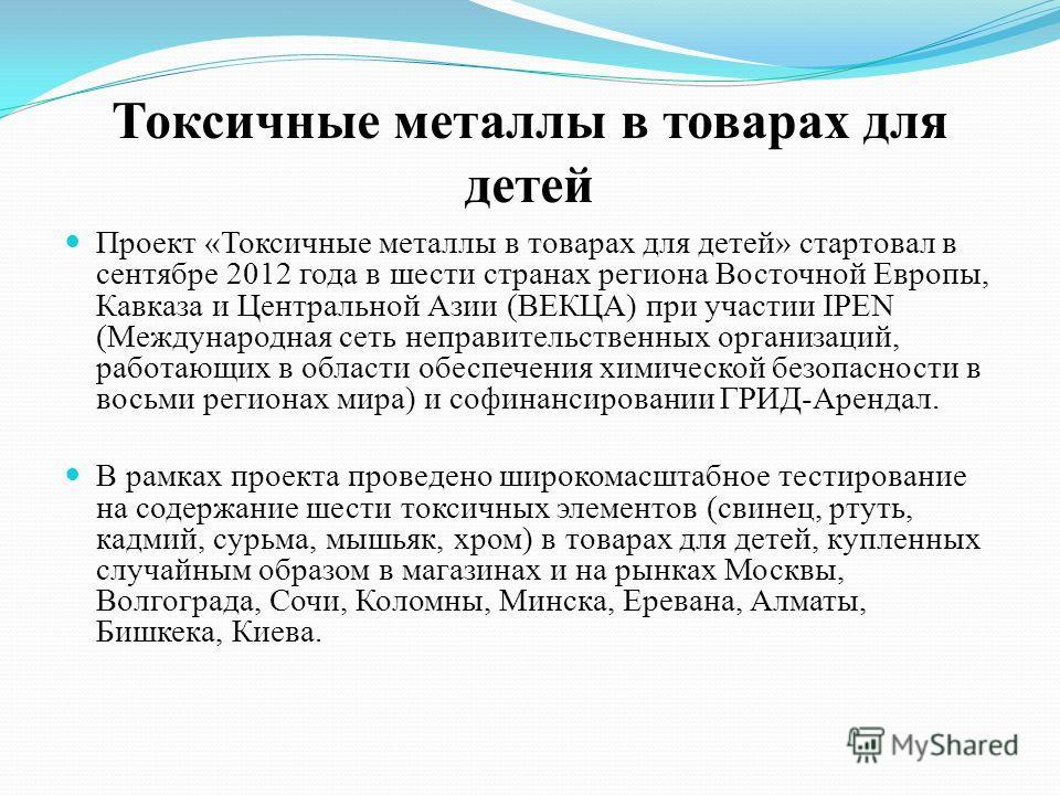 Токсичные металлы в товарах для детей Проект «Токсичные металлы в товарах для детей» стартовал в сентябре 2012 года в шести странах региона Восточной Европы, Кавказа и Центральной Азии (ВЕКЦА) при участии IPEN (Международная сеть неправительственных