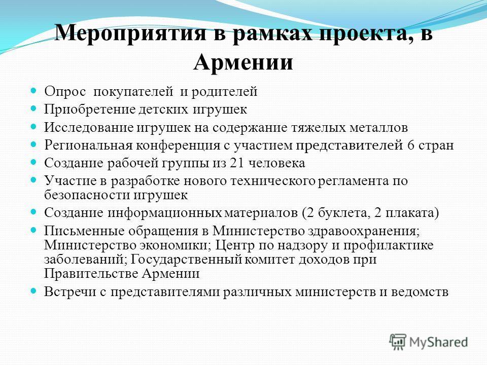 Мероприятия в рамках проекта, в Армении О прос покупателей и родителей Приобретение детских игрушек Исследование игрушек на содержание тяжелых металлов Р егиональн ая конференци я с участием представителей 6 стран Создание рабочей группы из 21 челове