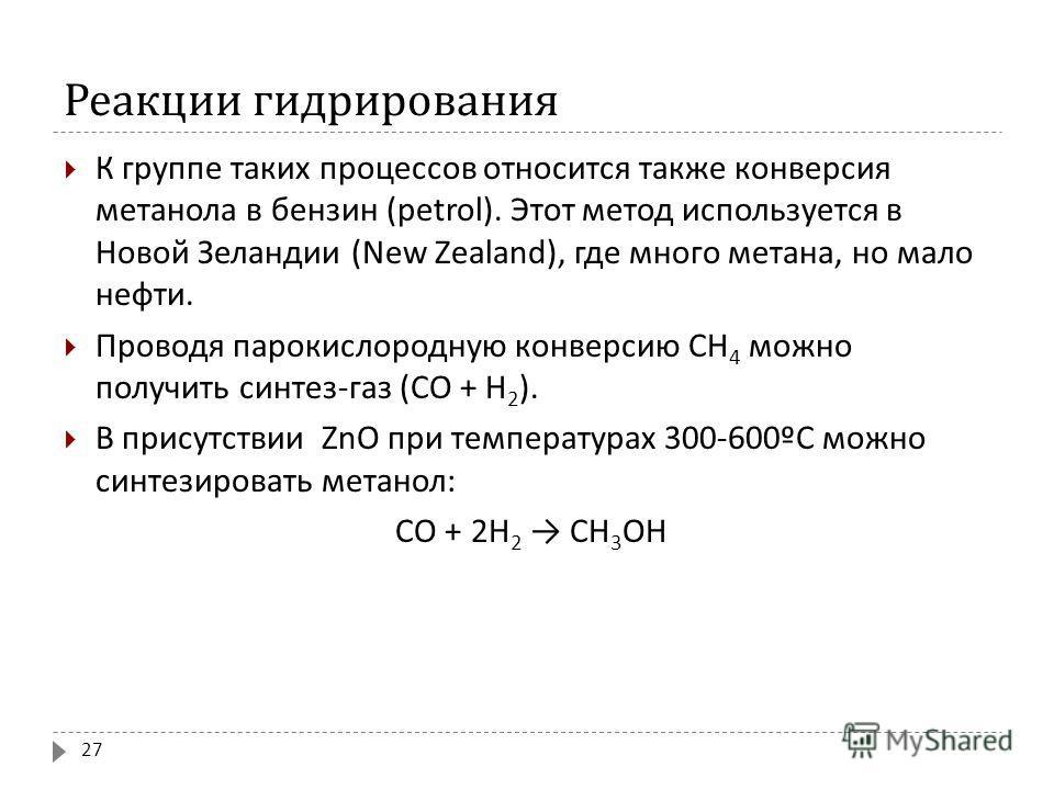 Реакции гидрирования К группе таких процессов относится также конверсия метанола в бензин (petrol). Этот метод используется в Новой Зеландии (New Zealand), где много метана, но мало нефти. Проводя парокислородную конверсию CH 4 можно получить синтез