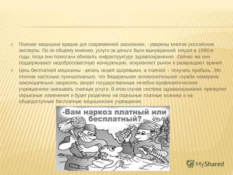 Платная медицина вредна для современной экономики, - уверены многие российские эксперты. По их общему мнению, услуги за деньги были вынужденной мерой в 1990-е годы, тогда они помогали обновить инфраструктуру здравоохранения. Сейчас же они поддерживаю