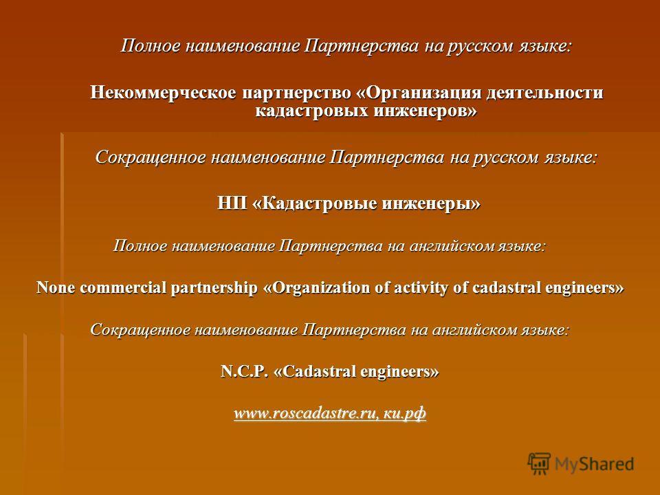 Полное наименование Партнерства на русском языке: Некоммерческое партнерство «Организация деятельности кадастровых инженеров» Сокращенное наименование Партнерства на русском языке: НП «Кадастровые инженеры» НП «Кадастровые инженеры» Полное наименован