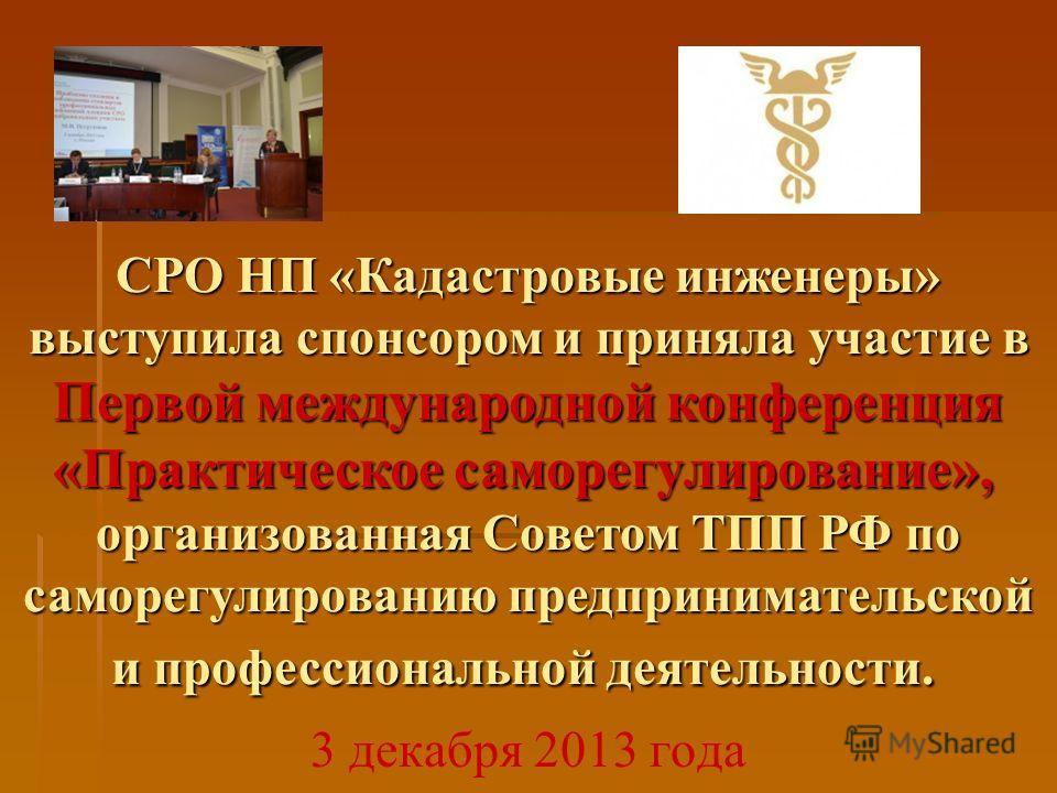 3 декабря 2013 года СРО НП «Кадастровые инженеры» выступила спонсором и приняла участие в Первой международной конференция «Практическое саморегулирование», организованная Советом ТПП РФ по саморегулированию предпринимательской и профессиональной дея