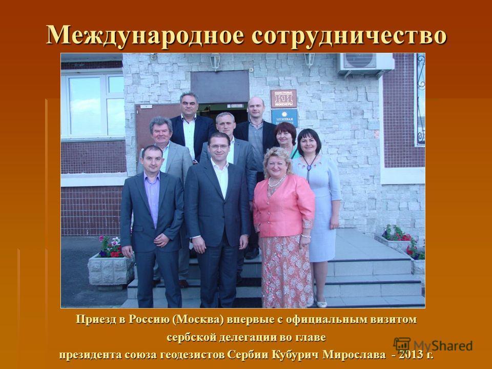Международное сотрудничество Приезд в Россию (Москва) впервые с официальным визитом сербской делегации во главе президента союза геодезистов Сербии Кубурич Мирослава - 2013 г.
