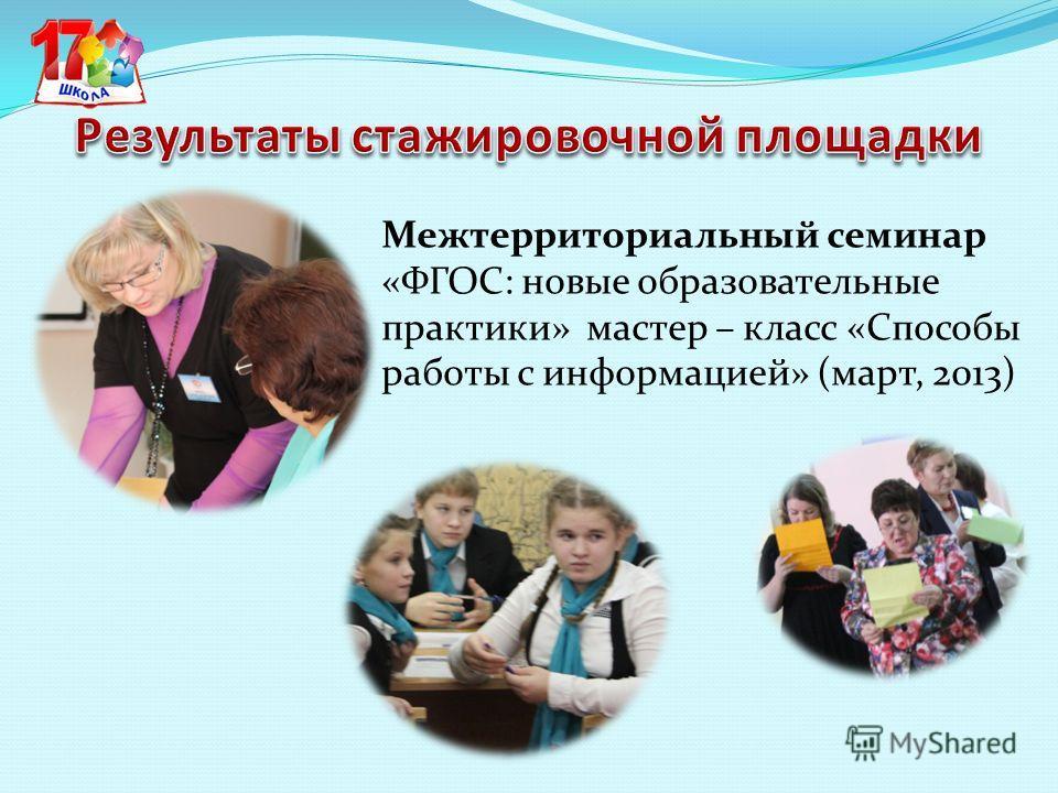 Межтерриториальный семинар «ФГОС: новые образовательные практики» мастер – класс «Способы работы с информацией» (март, 2013)