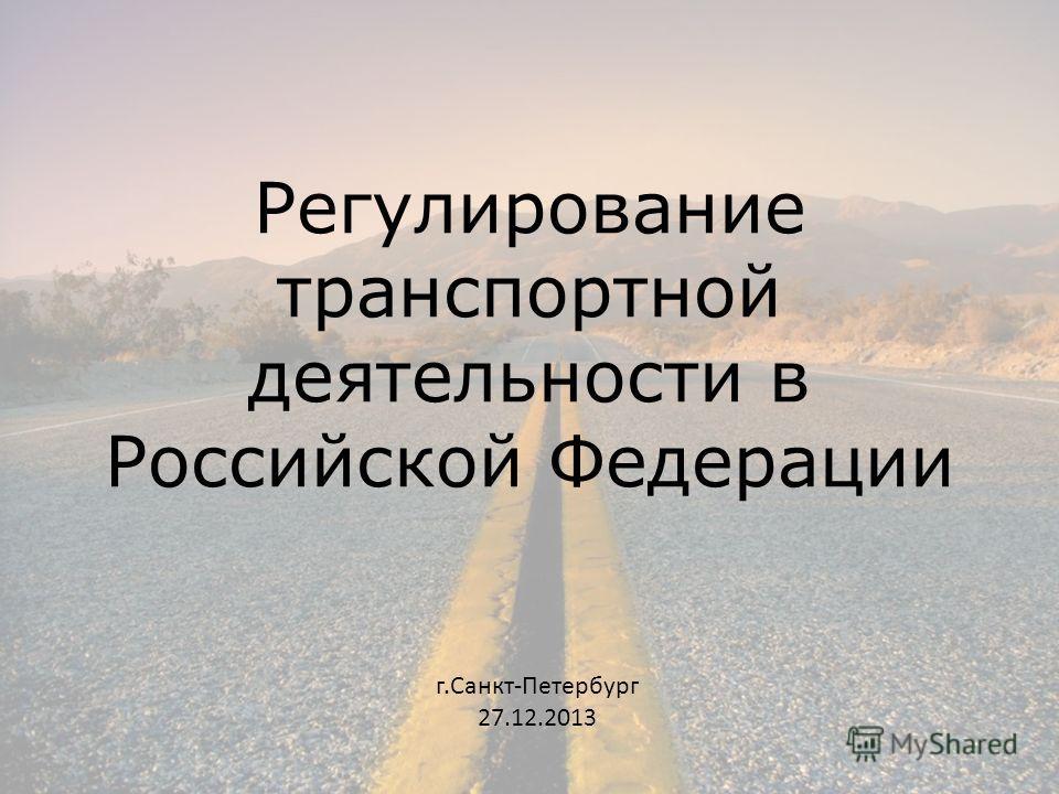 Регулирование транспортной деятельности в Российской Федерации г.Санкт-Петербург 27.12.2013